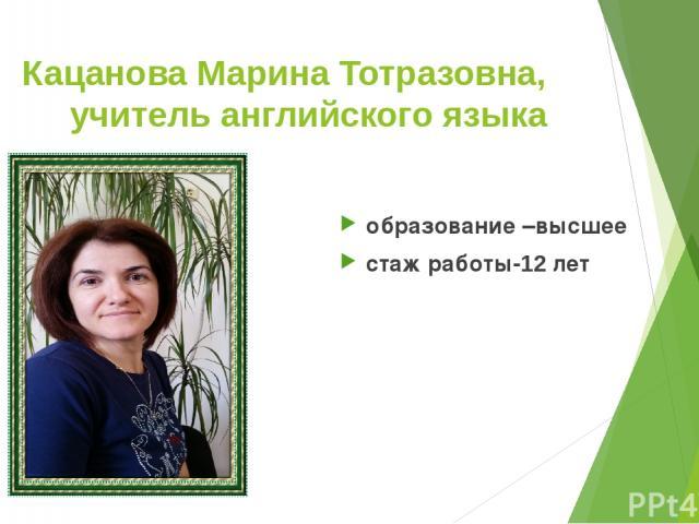 Кацанова Марина Тотразовна, учитель английского языка образование –высшее стаж работы-12 лет