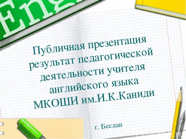 Публичная презентация результат педагогической деятельности учителя английского языка МКОШИ им.И.К.Каниди г. Беслан