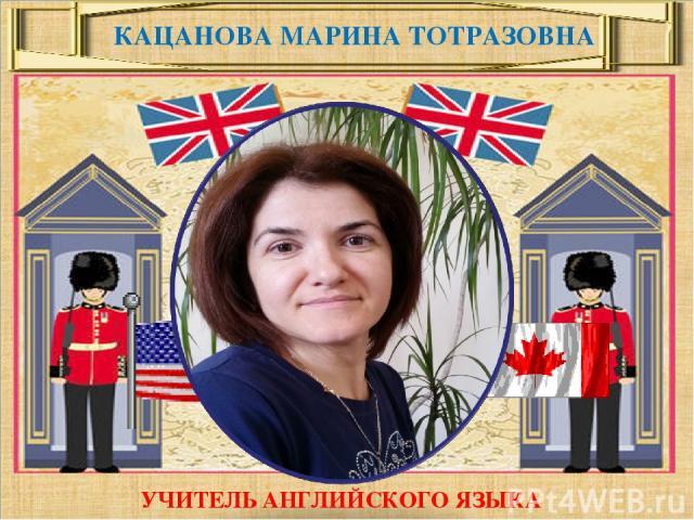 Кацанова Марина Тотразовна КАЦАНОВА МАРИНА ТОТРАЗОВНА УЧИТЕЛЬ АНГЛИЙСКОГО ЯЗЫКА