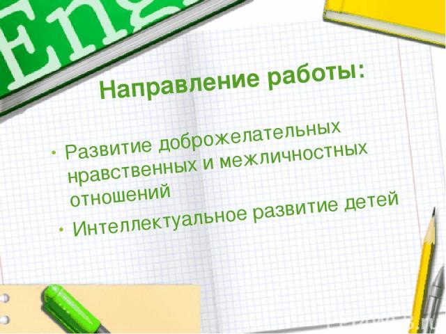 Направление работы: Развитие доброжелательных нравственных и межличностных отношений Интеллектуальное развитие детей