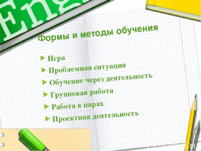 Формы и методы обучения Игра Проблемная ситуация Обучение через деятельность Групповая работа Работа в парах Проектная деятельность