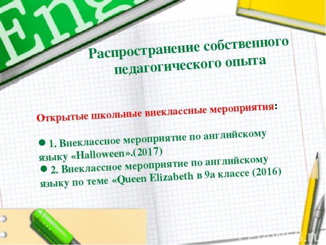 Распространение собственного педагогического опыта Открытые школьные внеклассные мероприятия: 1.Внеклассное мероприятие по английскому языку «Halloween».(2017) 2.Внеклассное мероприятие по английскому языку по теме «Queen Elizabeth в 9а классе (2016)