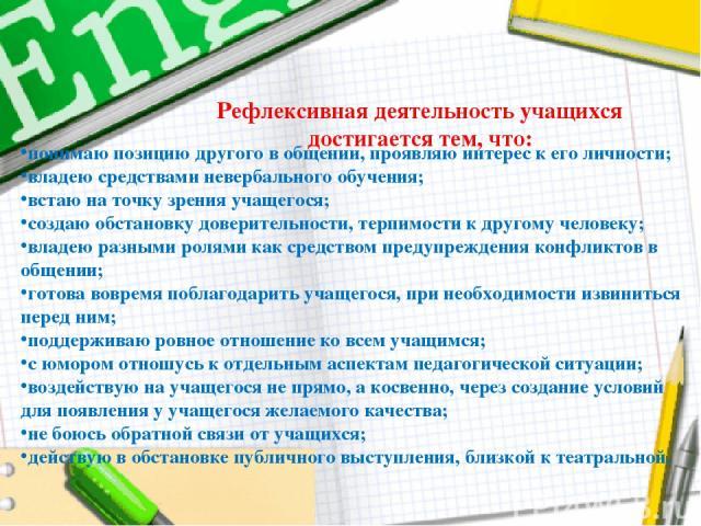 Рефлексивная деятельность учащихся достигается тем, что: понимаю позицию другого в общении, проявляю интерес к его личности; владею средствами невербального обучения; встаю на точку зрения учащегося; создаю обстановку доверительности, терпимости к д…