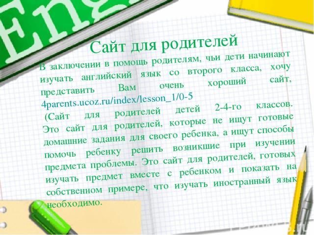 Сайт для родителей В заключении в помощь родителям, чьи дети начинают изучать английский язык со второго класса, хочу представить Вам очень хороший сайт, 4parents.ucoz.ru/index/lesson_1/0-5 (Сайт для родителей детей 2-4-го классов. Это сайт для род…