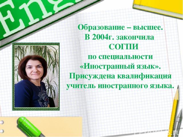Образование – высшее. В 2004г. закончила СОГПИ по специальности «Иностранный язык». Присуждена квалификация учитель иностранного языка.