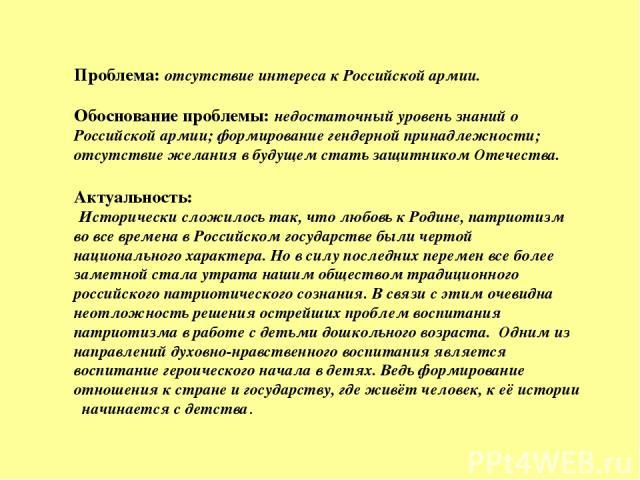 Проблема:отсутствие интереса к Российской армии. Обоснование проблемы:недостаточный уровень знаний о Российской армии; формирование гендерной принадлежности; отсутствие желания в будущем стать защитником Отечества. Актуальность: Исторически слож…