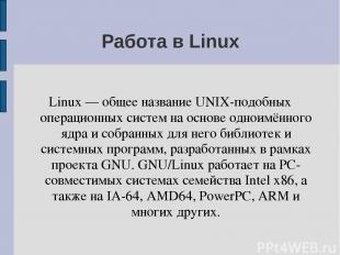 Работа в Linux Linux — общее название UNIX-подобных операционных систем на основ