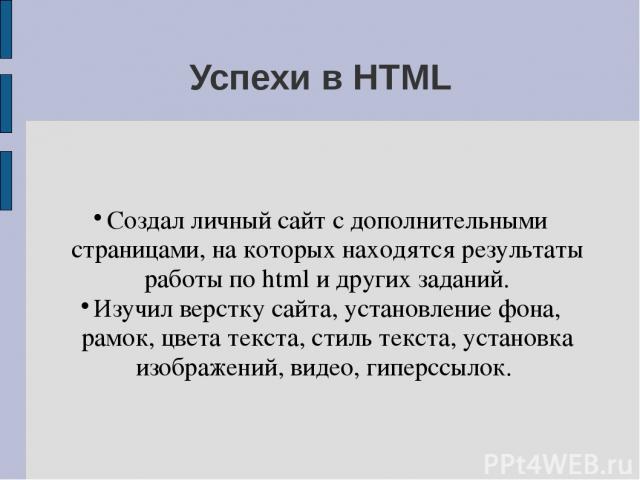 Успехи в HTML Создал личный сайт с дополнительными страницами, на которых находятся результаты работы по html и других заданий. Изучил верстку сайта, установление фона, рамок, цвета текста, стиль текста, установка изображений, видео, гиперссылок.