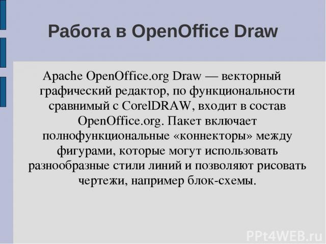 Работа в OpenOffice Draw Apache OpenOffice.org Draw — векторный графический редактор, по функциональности сравнимый с CorelDRAW, входит в состав OpenOffice.org. Пакет включает полнофункциональные «коннекторы» между фигурами, которые могут использова…