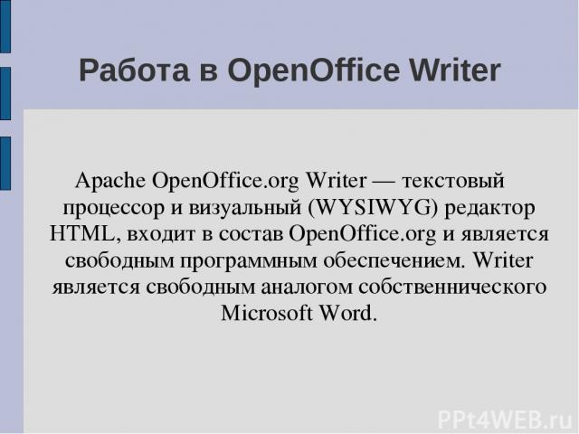 Работа в OpenOffice Writer Apache OpenOffice.org Writer — текстовый процессор и визуальный (WYSIWYG) редактор HTML, входит в состав OpenOffice.org и является свободным программным обеспечением. Writer является свободным аналогом собственнического Mi…