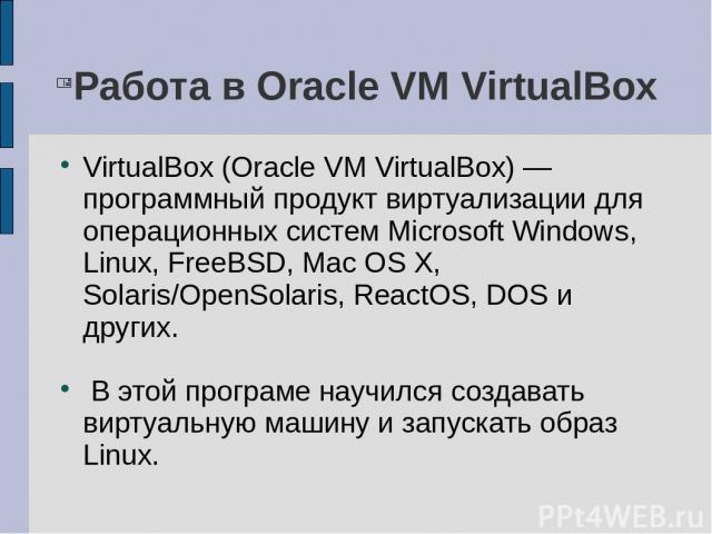Работа в Oracle VM VirtualBox VirtualBox (Oracle VM VirtualBox) — программный продукт виртуализации для операционных систем Microsoft Windows, Linux, FreeBSD, Mac OS X, Solaris/OpenSolaris, ReactOS, DOS и других. В этой програме научился создавать в…
