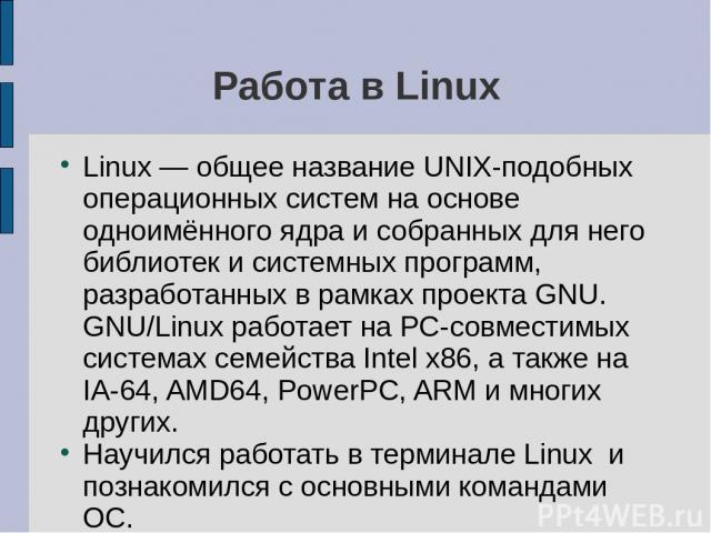 Работа в Linux Linux — общее название UNIX-подобных операционных систем на основе одноимённого ядра и собранных для него библиотек и системных программ, разработанных в рамках проекта GNU. GNU/Linux работает на PC-совместимых системах семейства Inte…
