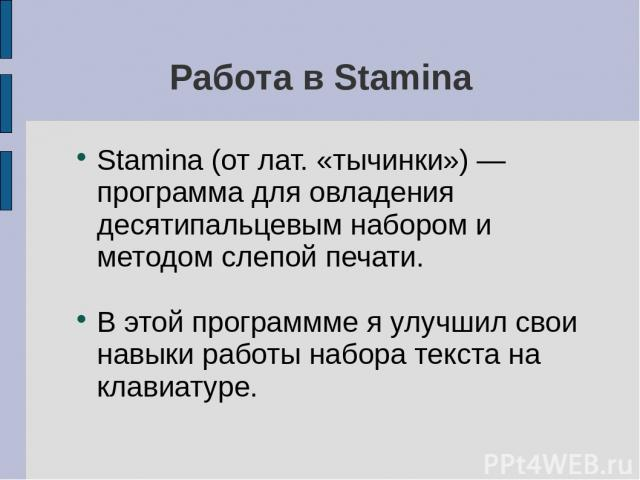 Работа в Stamina Stamina (от лат. «тычинки») — программа для овладения десятипальцевым набором и методом слепой печати. В этой программме я улучшил свои навыки работы набора текста на клавиатуре.