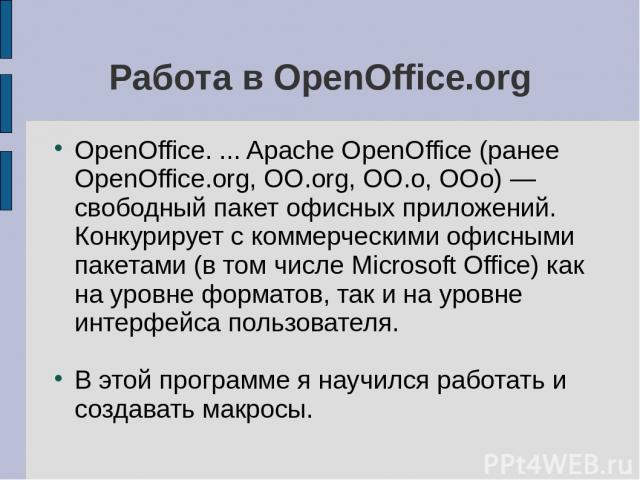 Работа в OpenOffice.org OpenOffice. ... Apache OpenOffice (ранее OpenOffice.org, OO.org, OO.o, OOo) — свободный пакет офисных приложений. Конкурирует с коммерческими офисными пакетами (в том числе Microsoft Office) как на уровне форматов, так и на у…