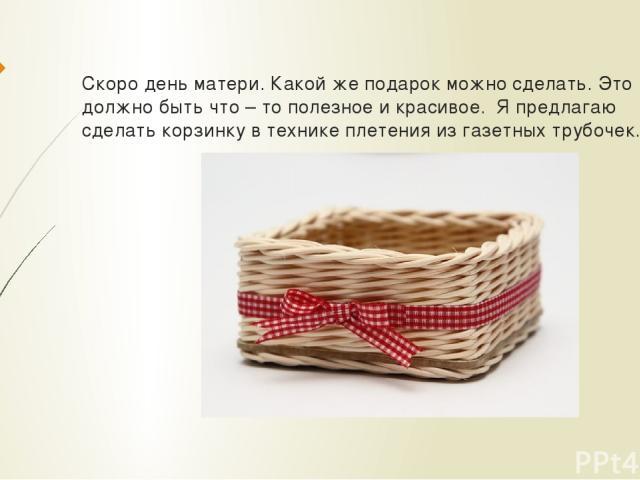 Скоро день матери. Какой же подарок можно сделать. Это должно быть что – то полезное и красивое. Я предлагаю сделать корзинку в технике плетения из газетных трубочек.
