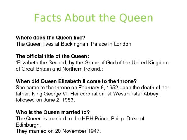 Facts About the Queen Where does the Queen live? The Queen lives at Buckingham Palace in London The official title of the Queen: 'Elizabeth the Second, by the Grace of God of the United Kingdom of Great Britain and Northern Ireland.; When did Queen …
