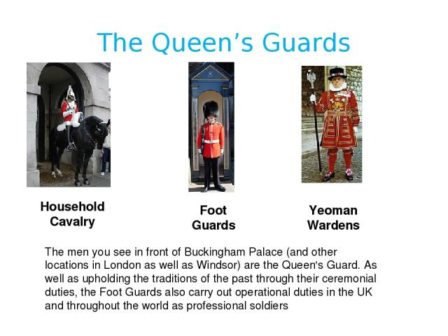 The Queen's Guards Household Cavalry Foot Guards Yeoman Wardens The men you see in front of Buckingham Palace (and other locations in London as well as Windsor) are the Queen's Guard. As well as upholding the traditions of the past through their cer…