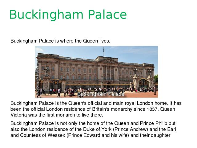 Buckingham Palace Buckingham Palace is where the Queen lives. Buckingham Palace is the Queen's official and main royal London home. It has been the official London residence of Britain's monarchy since 1837. Queen Victoria was the first monarch to l…