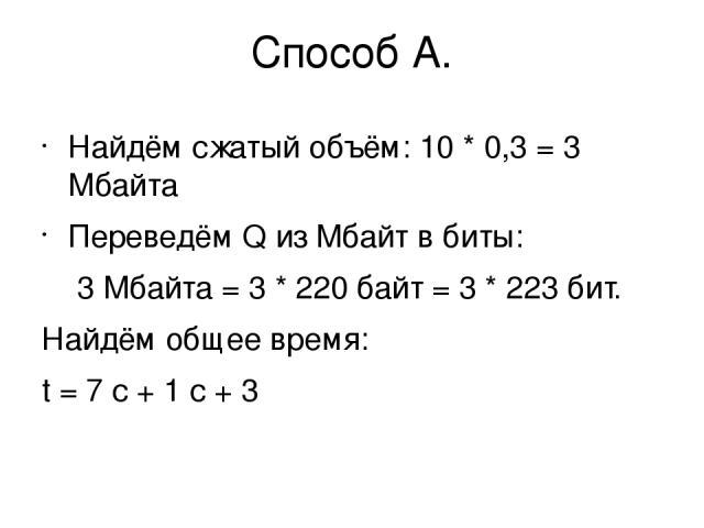 Способ А. Найдём сжатый объём: 10 * 0,3 = 3 Мбайта Переведём Q из Мбайт в биты: 3 Мбайта = 3 * 220байт = 3 * 223бит. Найдём общее время: t = 7 с + 1 с + 3