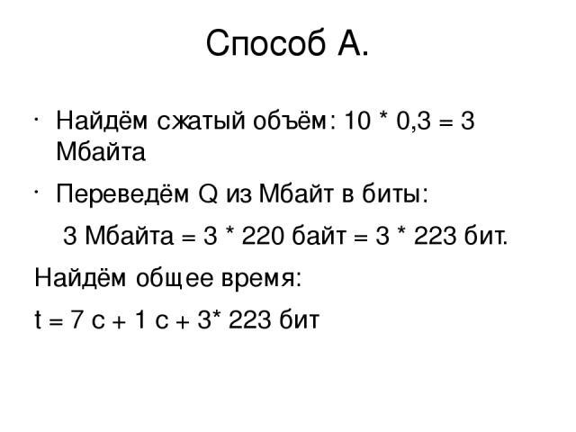 Способ А. Найдём сжатый объём: 10 * 0,3 = 3 Мбайта Переведём Q из Мбайт в биты: 3 Мбайта = 3 * 220байт = 3 * 223бит. Найдём общее время: t = 7 с + 1 с + 3* 223бит