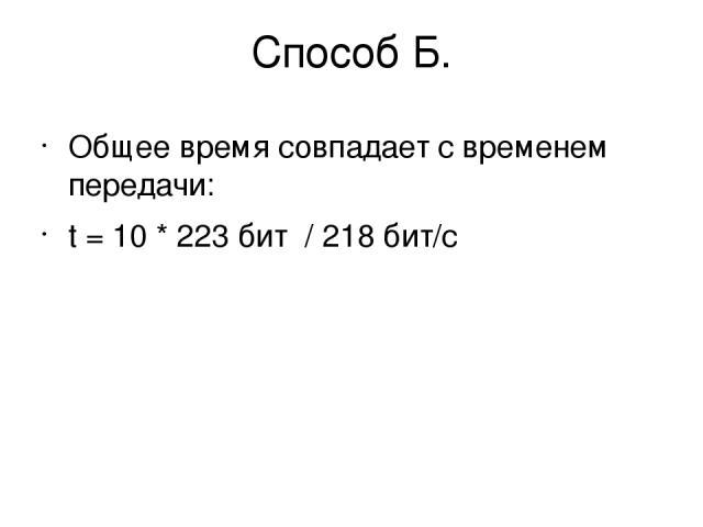 Способ Б. Общее время совпадает с временем передачи: t = 10 * 223бит / 218бит/с