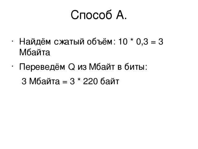 Способ А. Найдём сжатый объём: 10 * 0,3 = 3 Мбайта Переведём Q из Мбайт в биты: 3 Мбайта = 3 * 220байт