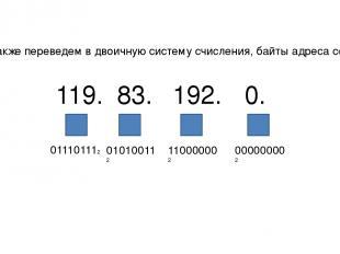Также переведем в двоичную систему счисления, байты адреса сети 119. 011101112 8