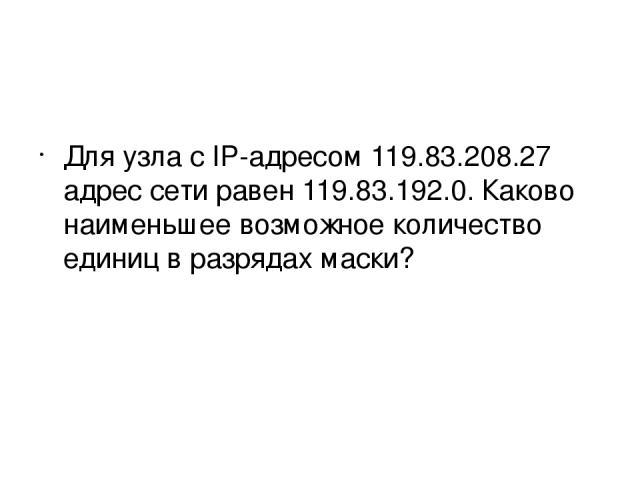 Для узла с IP-адресом 119.83.208.27 адрес сети равен 119.83.192.0. Каково наименьшее возможное количество единиц в разрядах маски?