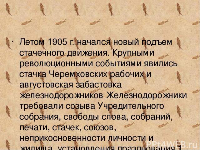 Летом 1905 г. начался новый подъем стачечного движения. Крупными революционными событиями явились стачка Черемховских рабочих и августовская забастовка железнодорожников Железнодорожники требовали созыва Учредительного собрания, свободы слова, собра…