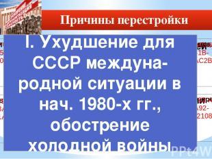 Причины перестройки I. Ухудшение для СССР междуна-родной ситуации в нач. 1980-х
