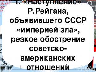1. «Наступление» Р. Рейгана, объявившего СССР «империей зла», резкое обострение