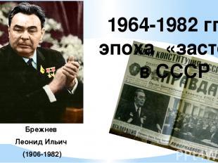 Брежнев Леонид Ильич (1906-1982) 1964-1982 гг. – эпоха «застоя» в СССР