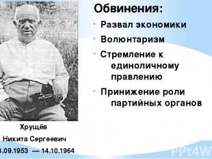 Хрущёв Никита Сергеевич 13.09.1953 —14.10.1964 Обвинения: Развал экономики Вол