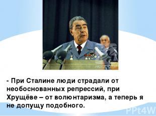 - При Сталине люди страдали от необоснованных репрессий, при Хрущёве – от волюнт