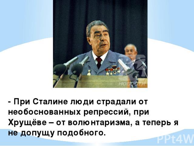 - При Сталине люди страдали от необоснованных репрессий, при Хрущёве – от волюнтаризма, а теперь я не допущу подобного.