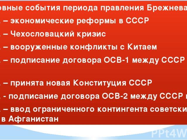 Основные события периода правления Брежнева Л.И. 1965 г. – экономические реформы в СССР 1968 г. – Чехословацкий кризис 1969 г. – вооруженные конфликты с Китаем 1972 г. – подписание договора ОСВ-1 между СССР и США 1977 г. – принята новая Конституция …