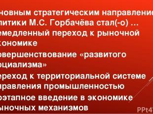 Основным стратегическим направлением политики М.С. Горбачёва стал(-о) … немедлен