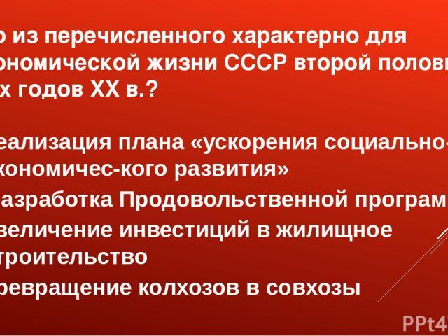 Что из перечисленного характерно для экономической жизни СССР второй половины 80-х годов XX в.? реализация плана «ускорения социально-экономичес кого развития» разработка Продовольственной программы увеличение инвестиций в жилищное строительство пре…