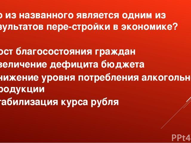 Что из названного является одним из результатов пере стройки в экономике? рост благосостояния граждан увеличение дефицита бюджета снижение уровня потребления алкогольной продукции стабилизация курса рубля