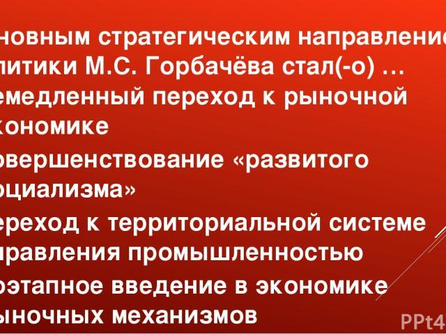 Основным стратегическим направлением политики М.С. Горбачёва стал(-о) … немедленный переход к рыночной экономике совершенствование «развитого социализма» переход к территориальной системе управления промышленностью поэтапное введение в экономике рын…