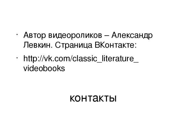 контакты Автор видеороликов – Александр Левкин. Страница ВКонтакте: http://vk.com/classic_literature_videobooks