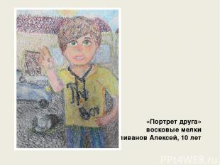 «Портрет друга» восковые мелки Силиванов Алексей, 10 лет