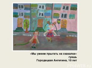 «Мы умеем прыгать на скакалке» гуашь Городецкая Ангелина, 10 лет