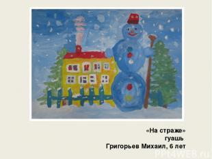 «На страже» гуашь Григорьев Михаил, 6 лет