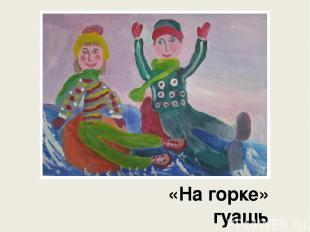 «На горке» гуашь Вернигорова Мария, 7 лет