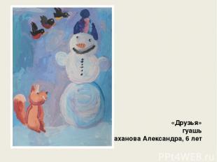 «Друзья» гуашь Стаханова Александра, 6 лет