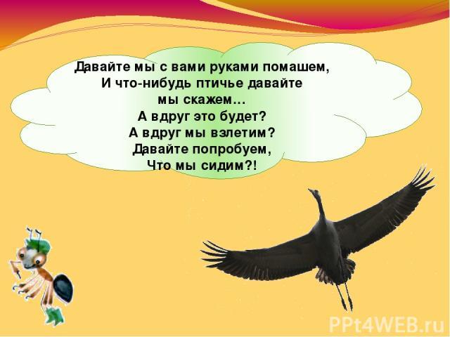 Давайте мысвами руками помашем, Ичто-нибудь птичье давайте мыскажем… Авдруг это будет? Авдруг мывзлетим? Давайте попробуем, Что мысидим?!