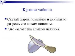 Крышка чайника Скатай шарик поменьше и аккуратно разрежь его ножом пополам. Это