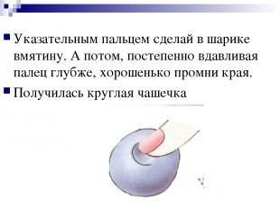 Указательным пальцем сделай в шарике вмятину. А потом, постепенно вдавливая пале