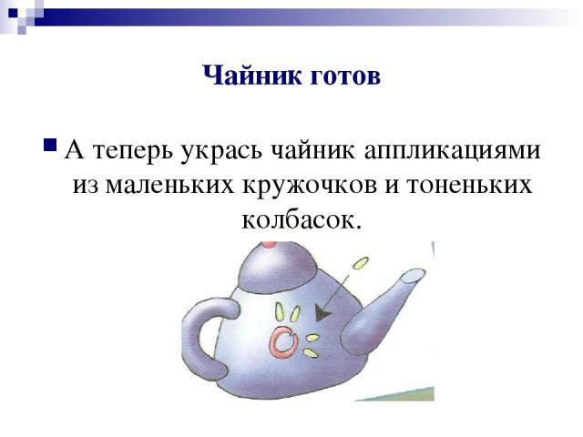 Чайник готов А теперь укрась чайник аппликациями из маленьких кружочков и тоненьких колбасок.